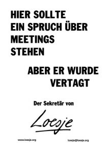 Hier sollte ein Spruch über Meetings stehen / aber er wurde vertagt (der Sekretär von Loesje)